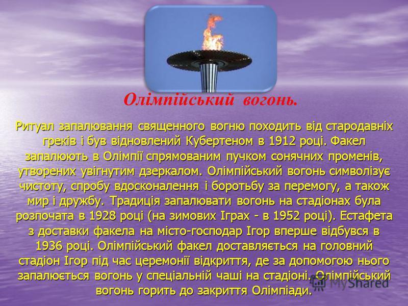 Ритуал запалювання священного вогню походить від стародавніх греків і був відновлений Кубертеном в 1912 році. Факел запалюють в Олімпії спрямованим пучком сонячних променів, утворених увігнутим дзеркалом. Олімпійський вогонь символізує чистоту, спроб