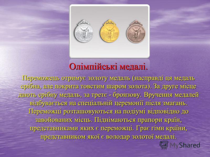 Олімпійські медалі. Переможець отримує золоту медаль (насправді ця медаль срібна, але покрита товстим шаром золота). За друге місце дають срібну медаль, за третє - бронзову. Вручення медалей відбувається на спеціальній церемонії після змагань. Перемо