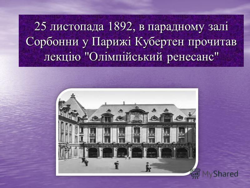 25 листопада 1892, в парадному залі Сорбонни у Парижі Кубертен прочитав лекцію Олімпійський ренесанс