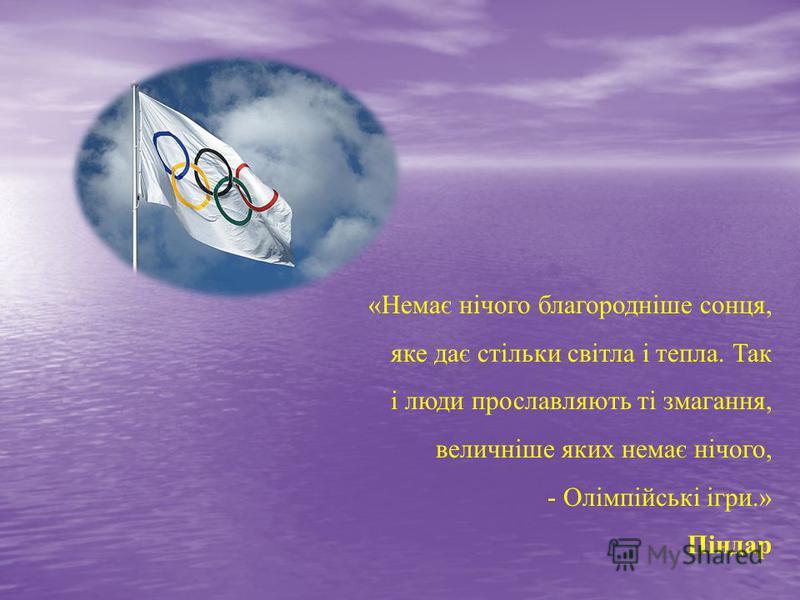 «Немає нічого благородніше сонця, яке дає стільки світла і тепла. Так і люди прославляють ті змагання, величніше яких немає нічого, - Олімпійські ігри.» Піндар