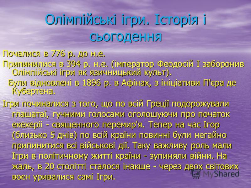 Олімпійські ігри. Історія і сьогодення Почалися в 776 р. до н.е. Припинилися в 394 р. н.е. (імператор Феодосій I заборонив Олімпійські ігри як язичницький культ). Були відновлені в 1896 р. в Афінах, з ініціативи П'єра де Кубертена. Були відновлені в