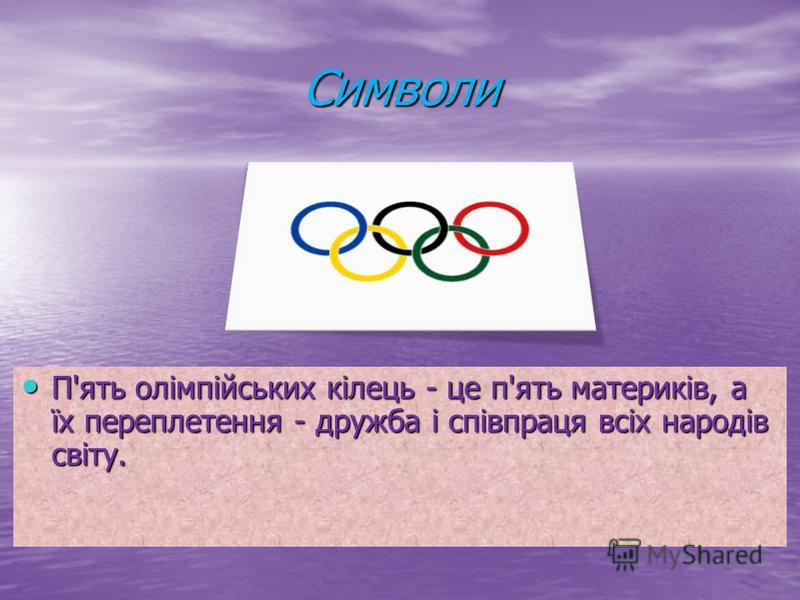 Символи П'ять олімпійських кілець - це п'ять материків, а їх переплетення - дружба і співпраця всіх народів світу. П'ять олімпійських кілець - це п'ять материків, а їх переплетення - дружба і співпраця всіх народів світу.
