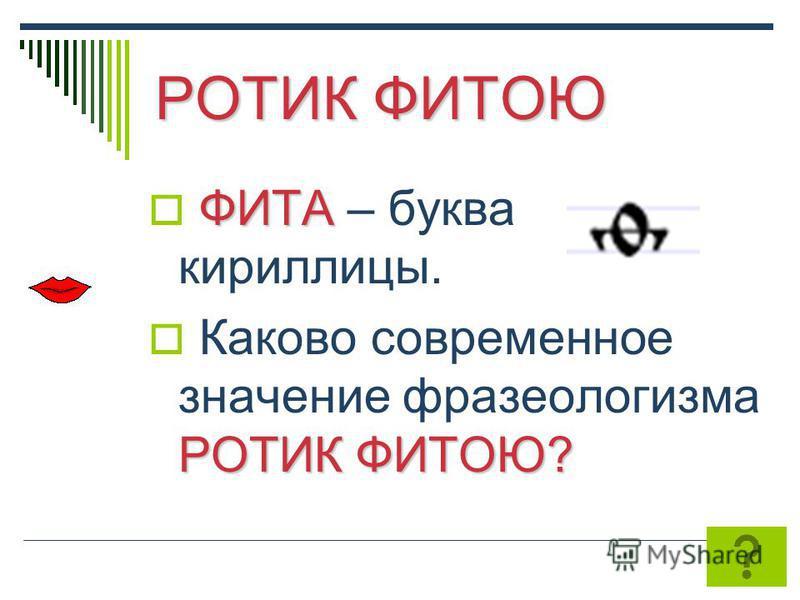 РОТИК ФИТОЮ ФИТА ФИТА – буква кириллицы. РОТИК ФИТОЮ? Каково современное значение фразеологизма РОТИК ФИТОЮ?