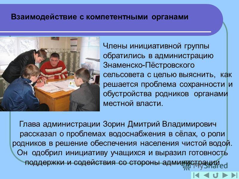 Взаимодействие с компетентными органами Члены инициативной группы обратились в администрацию Знаменско-Пёстровского сельсовета с целью выяснить, как решается проблема сохранности и обустройства родников органами местной власти. Глава администрации Зо