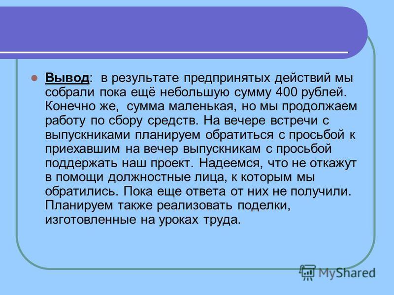 Вывод: в результате предпринятых действий мы собрали пока ещё небольшую сумму 400 рублей. Конечно же, сумма маленькая, но мы продолжаем работу по сбору средств. На вечере встречи с выпускниками планируем обратиться с просьбой к приехавшим на вечер вы