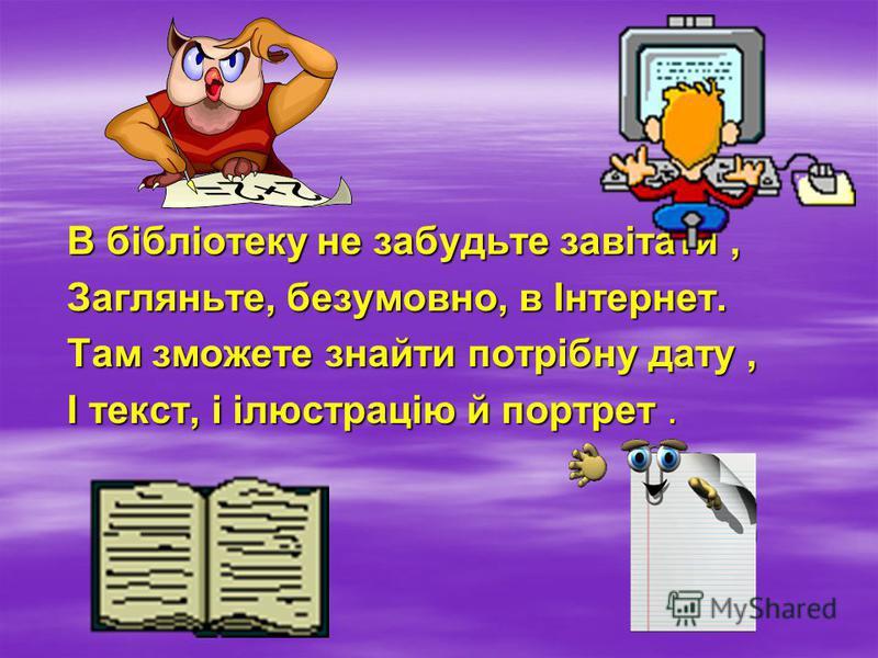 В бібліотеку не забудьте завітати, Загляньте, безумовно, в Інтернет. Там зможете знайти потрібну дату, І текст, і ілюстрацію й портрет.