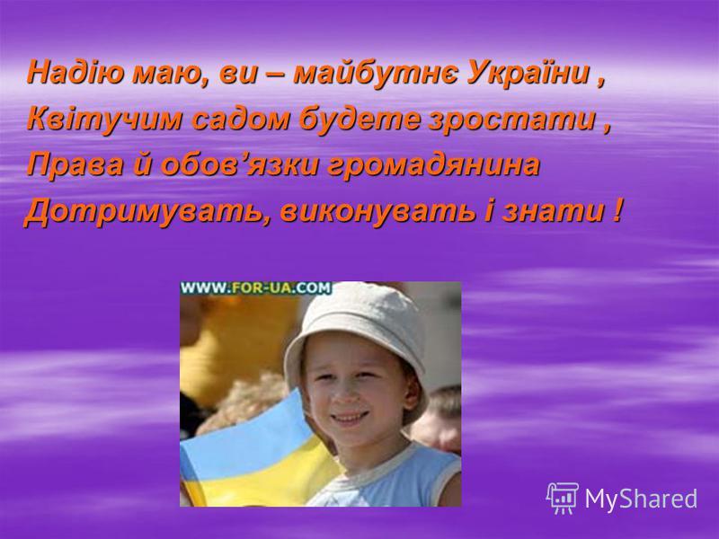 Надію маю, ви – майбутнє України, Квітучим садом будете зростати, Права й обовязки громадянина Дотримувать, виконувать і знати !