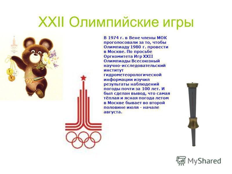 XXII Олимпийские игры В 1974 г. в Вене члены МОК проголосовали за то, чтобы Олимпиаду 1980 г. провести в Москве. По просьбе Оргкомитета Игр XXII Олимпиады Всесоюзный научно-исследовательский институт гидрометеорологической информации изучил результат