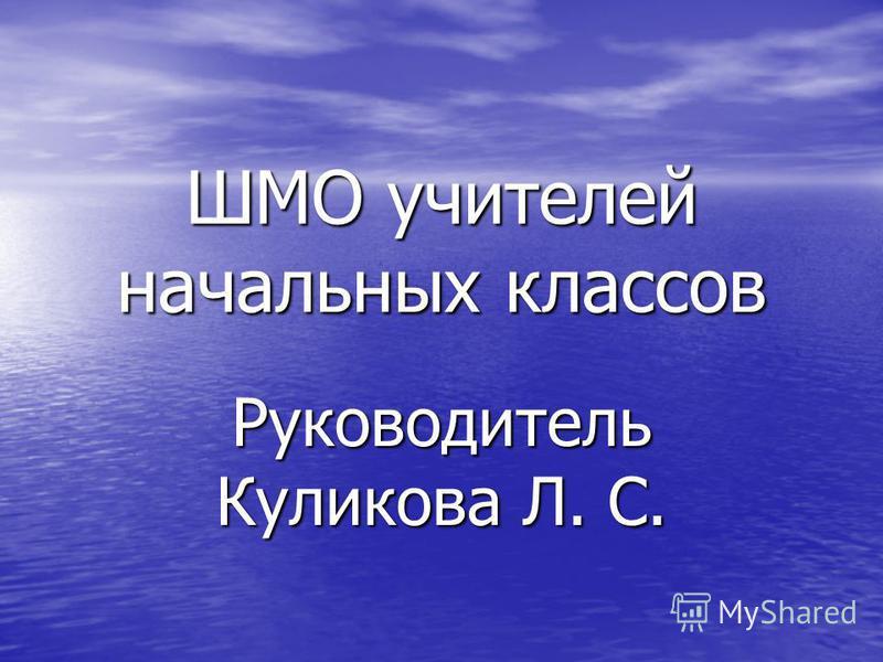 ШМО учителей начальных классов Руководитель Куликова Л. С.