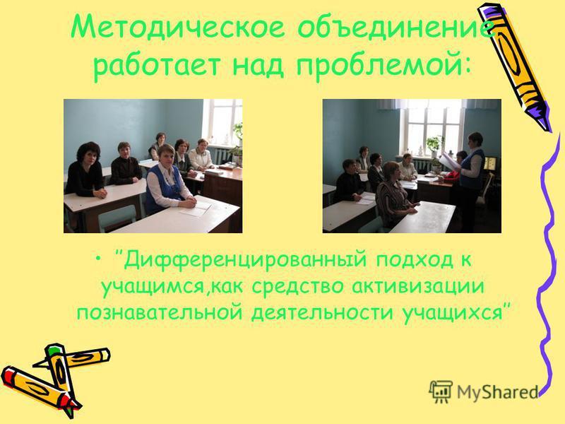 Методическое объединение работает над проблемой: Дифференцированный подход к учащимся,как средство активизации познавательной деятельности учащихся