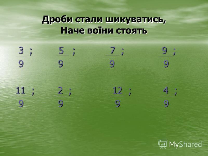 Дроби стали шикуватись, Наче воїни стоять 3 ; 5 ; 7 ; 9 ; 3 ; 5 ; 7 ; 9 ; 9 9 9 9 9 9 9 9 11 ; 2 ; 12 ; 4 ; 11 ; 2 ; 12 ; 4 ; 9 9 9 9 9 9 9 9