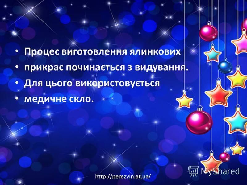 http://perezvin.at.ua/ Процес виготовлення ялинкових прикрас починається з видування. Для цього використовується медичне скло.