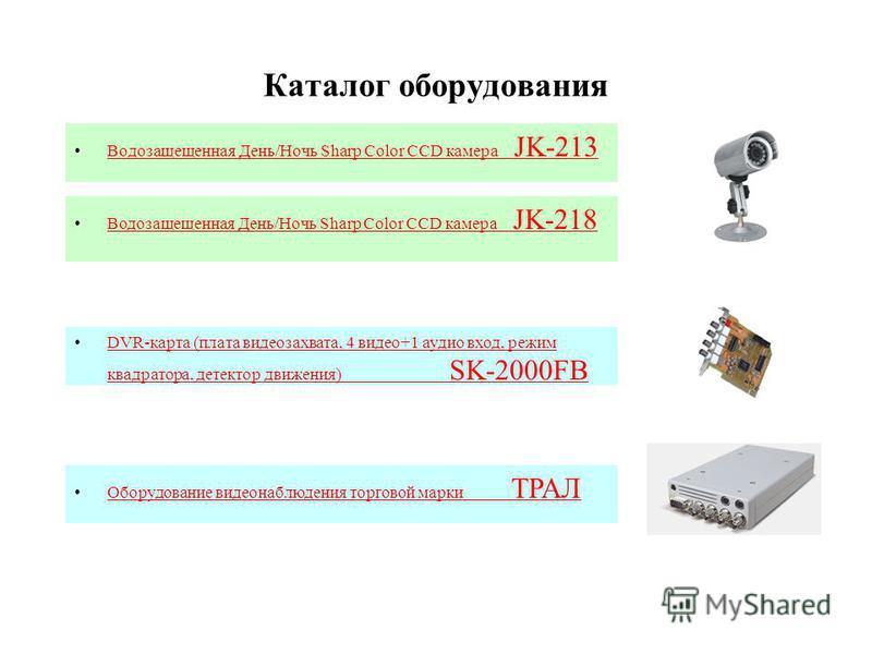 Каталог оборудования Водозащещенная День/Ночь Sharp Color CCD камера JK-213Водозащещенная День/Ночь Sharp Color CCD камера JK-213 DVR-карта (плата видеозахвата, 4 видео+1 аудио вход, режим квадратора, детектор движения) SK-2000FBDVR-карта (плата виде