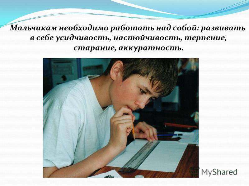Мальчикам необходимо работать над собой: развивать в себе усидчивость, настойчивость, терпение, старание, аккуратность.