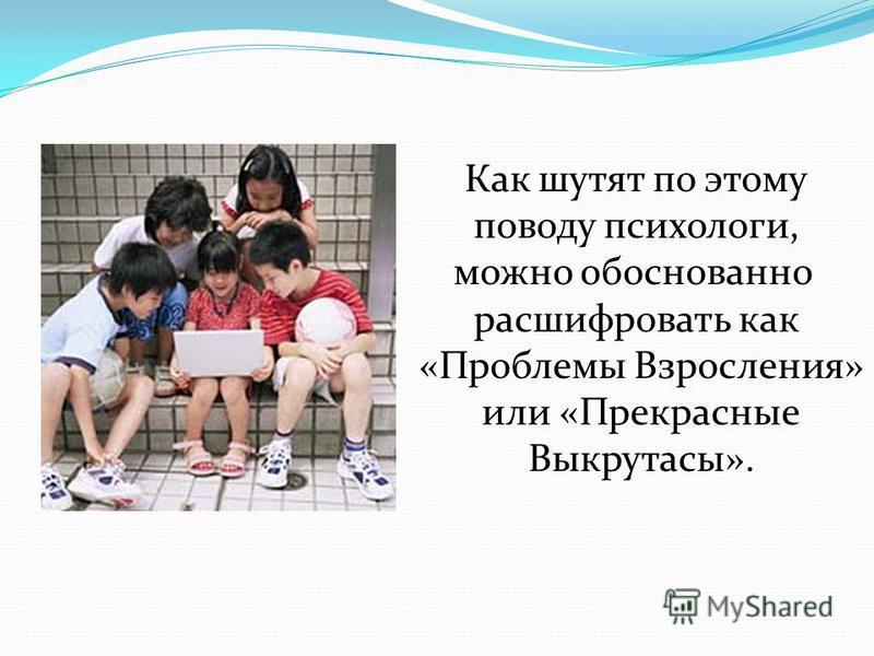 Как шутят по этому поводу психологи, можно обоснованно расшифровать как «Проблемы Взросления» или «Прекрасные Выкрутасы».