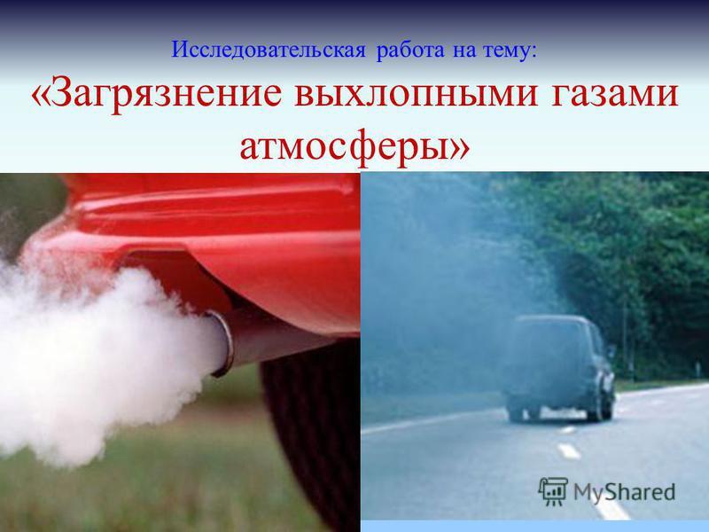 Исследовательская работа на тему: «Загрязнение выхлопными газами атмосферы»