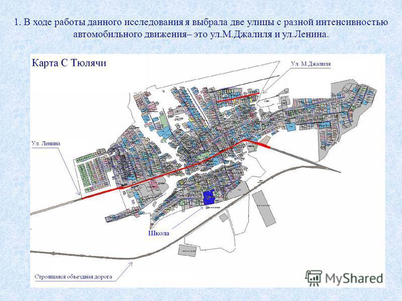 1. В ходе работы данного исследования я выбрала две улицы с разной интенсивностью автомобильного движения– это ул.М.Джалиля и ул.Ленина.