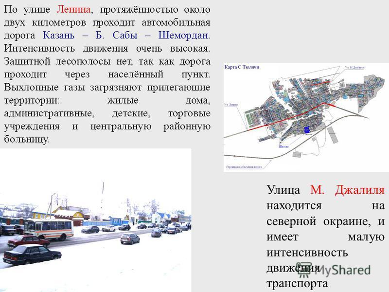 По улице Ленина, протяжённостью около двух километров проходит автомобильная дорога Казань – Б. Сабы – Шемордан. Интенсивность движения очень высокая. Защитной лесополосы нет, так как дорога проходит через населённый пункт. Выхлопные газы загрязняют