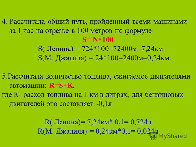 4. Рассчитала общий путь, пройденный всеми машинами за 1 час на отрезке в 100 метров по формуле S= N*100 S( Ленина) = 724*100=72400 м=7,24 км S(М. Джалиля) = 24*100=2400 м=0,24 км 5. Рассчитала количество топлива, сжигаемое двигателями автомашин: R=S