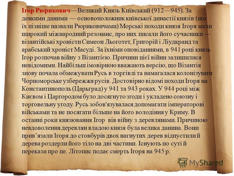 Ігор Рюрикович Великий Князь Київський (912945). За деякими даними основоположник київської династії князів (що їх пізніше назвали Рюриковичами) Морські походи князя Ігоря мали широкий міжнародний резонанс, про них писали його сучасники візантійські