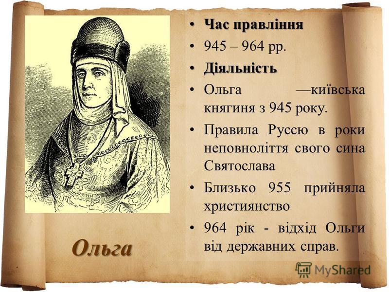 Ольга Час правлінняЧас правління 945 – 964 рр. ДіяльністьДіяльність Ольга київська княгиня з 945 року. Правила Руссю в роки неповноліття свого сина Святослава Близько 955 прийняла християнство 964 рік - відхід Ольги від державних справ.