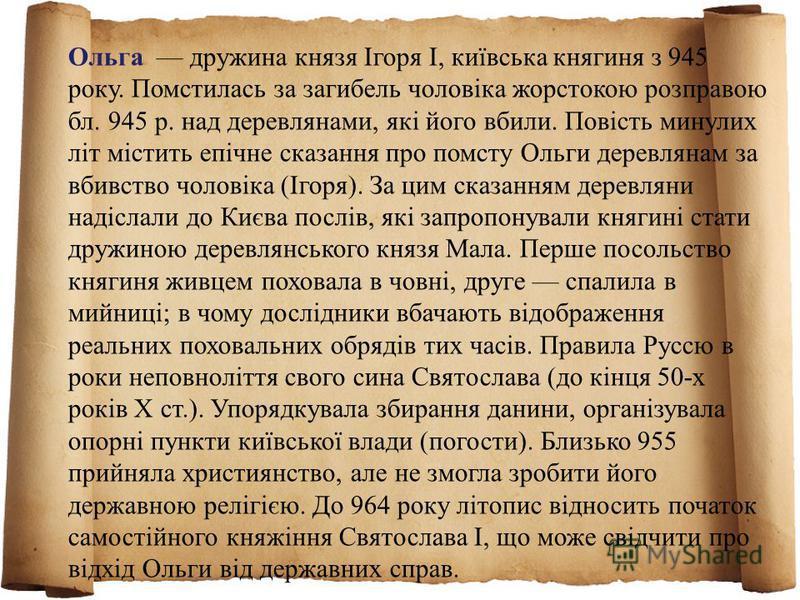 Ольга дружина князя Ігоря I, київська княгиня з 945 року. Помстилась за загибель чоловіка жорстокою розправою бл. 945 р. над деревлянами, які його вбили. Повість минулих літ містить епічне сказання про помсту Ольги деревлянам за вбивство чоловіка (Іг