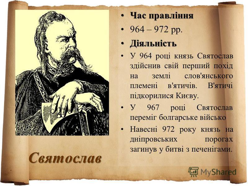 Святослав Час правлінняЧас правління 964 – 972 рр. ДіяльністьДіяльність У 964 році князь Святослав здійснив свій перший похід на землі слов'янського племені в'ятичів. В'ятичі підкорилися Києву. У 967 році Святослав переміг болгарське військо Навесні
