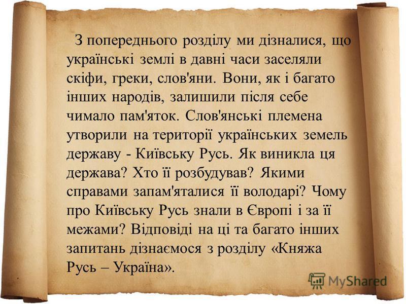З попереднього розділу ми дізналися, що українські землі в давні часи заселяли скіфи, греки, слов'яни. Вони, як і багато інших народів, залишили після себе чимало пам'яток. Слов'янські племена утворили на території українських земель державу - Київсь