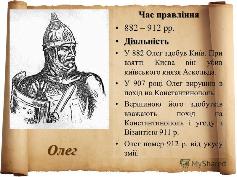 Олег Час правління 882 – 912 рр. ДіяльністьДіяльність У 882 Олег здобув Київ. При взятті Києва він убив київського князя Аскольда. У 907 році Олег вирушив в похід на Константинополь. Вершиною його здобутків вважають похід на Константинополь і угоду з