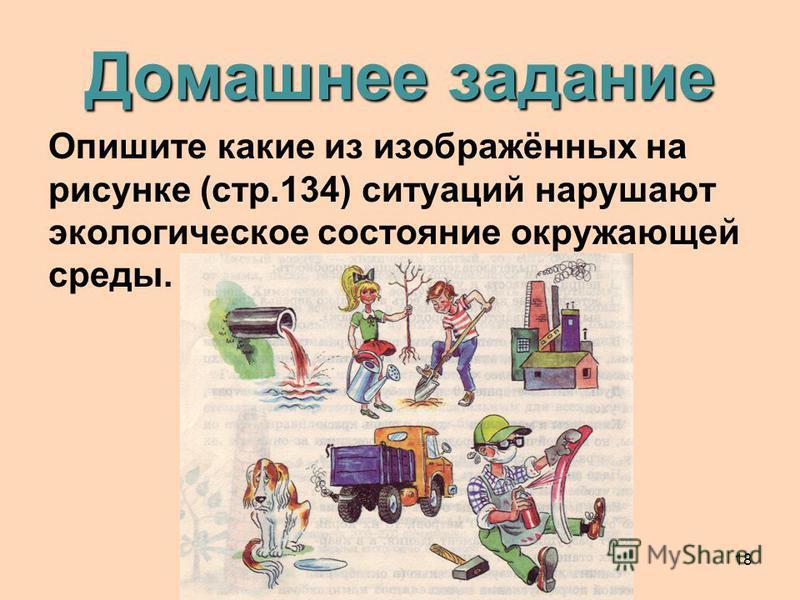 18 Домашнее задание Опишите какие из изображённых на рисунке (стр.134) ситуаций нарушают экологическое состояние окружающей среды.