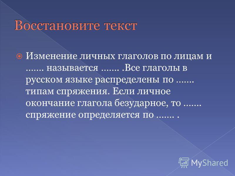 Изменение личных глаголов по лицам и ……. называется ……..Все глаголы в русском языке распределены по ……. типам спряжения. Если личное окончание глагола безударное, то ……. спряжение определяется по ……..