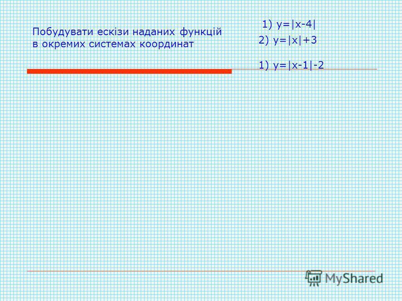 Побудувати ескізи наданих функцій в окремих системах координат 1) у=|х-4| 2) у=|х|+3 1) у=|х-1|-2