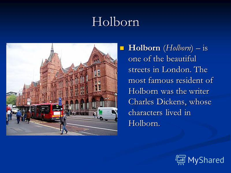 Holborn Holborn (Holborn) – is one of the beautiful streets in London. The most famous resident of Holborn was the writer Charles Dickens, whose characters lived in Holborn.