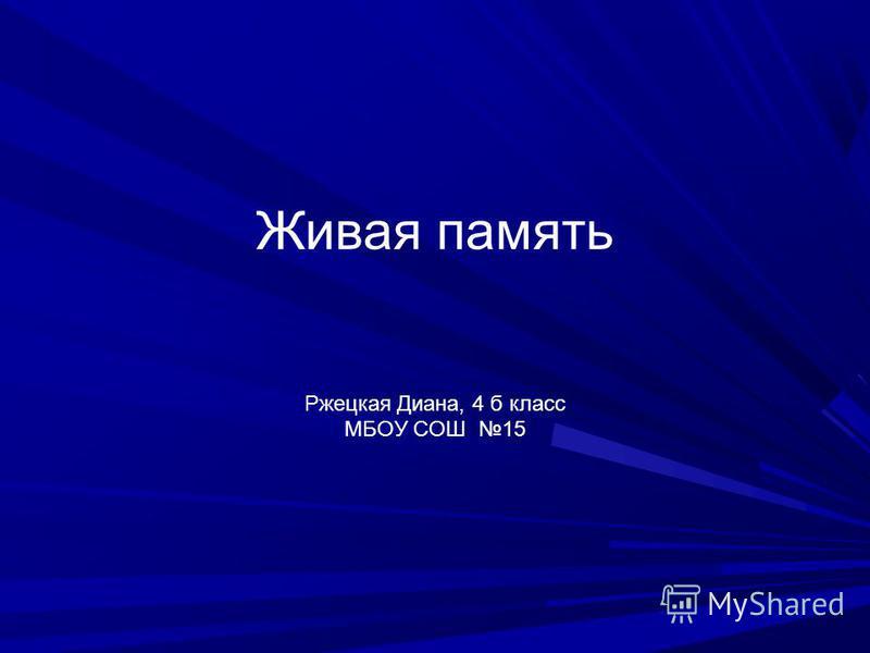Живая память Ржецкая Диана, 4 б класс МБОУ СОШ 15