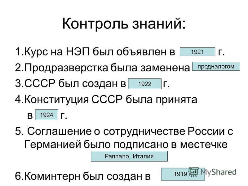 Контроль знаний: 1. Курс на НЭП был объявлен в г. 2. Продразверстка была заменена 3. СССР был создан в г. 4. Конституция СССР была принята в г. 5. Соглашение о сотрудничестве России с Германией было подписано в местечке 6. Коминтерн был создан в 1921