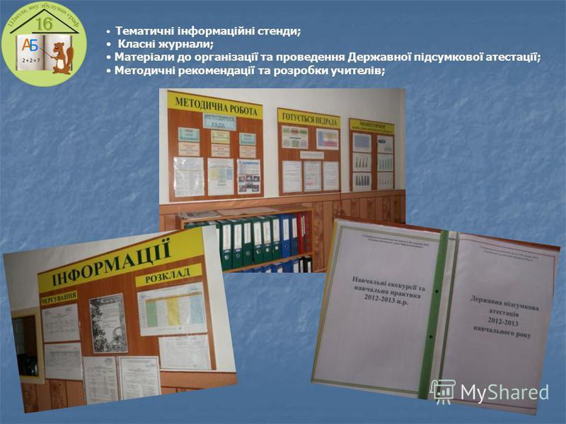 Тематичні інформаційні стенди; Класні журнали; Матеріали до організації та проведення Державної підсумкової атестації; Методичні рекомендації та розробки учителів;