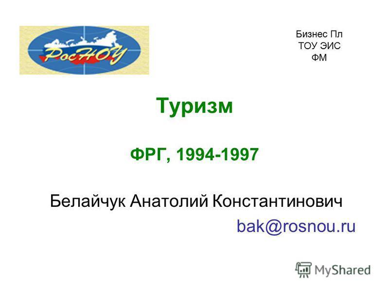Туризм ФРГ, 1994-1997 Белайчук Анатолий Константинович bak@rosnou.ru Бизнес Пл ТОУ ЭИС ФМ