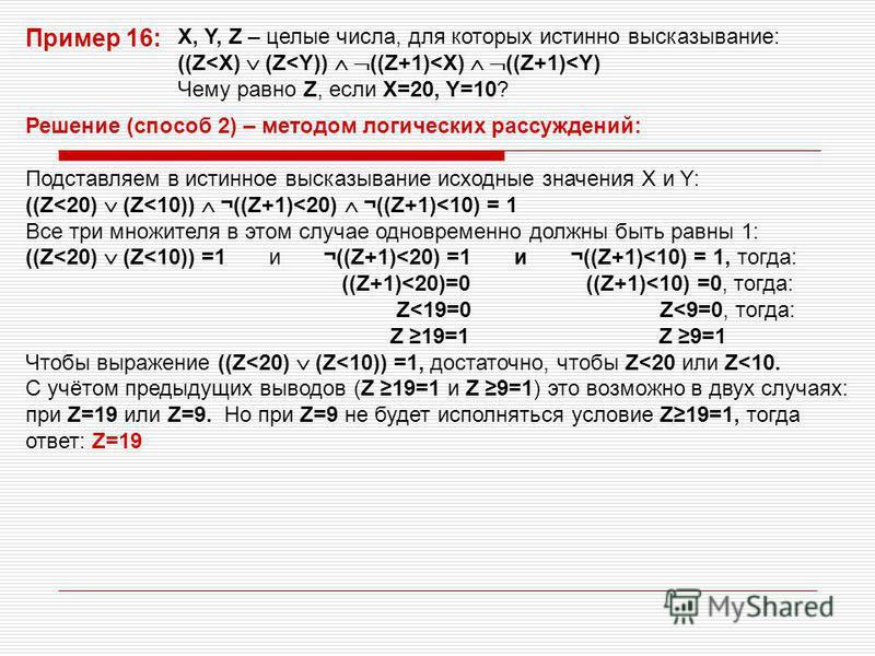 Решение (способ 2) – методом логических рассуждений: Подставляем в истинное высказывание исходные значения X и Y: ((Z<20) (Z<10)) ¬((Z+1)<20) ¬((Z+1)<10) = 1 Все три множителя в этом случае одновременно должны быть равны 1: ((Z<20) (Z<10)) =1 и ¬((Z+