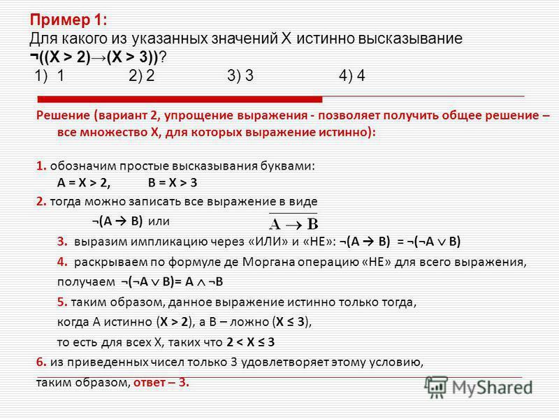 Решение (вариант 2, упрощение выражения - позволяет получить общее решение – все множество X, для которых выражение истинно): 1. обозначим простые высказывания буквами: A = X > 2,B = X > 3 2. тогда можно записать все выражение в виде ¬(A B) или 3. вы