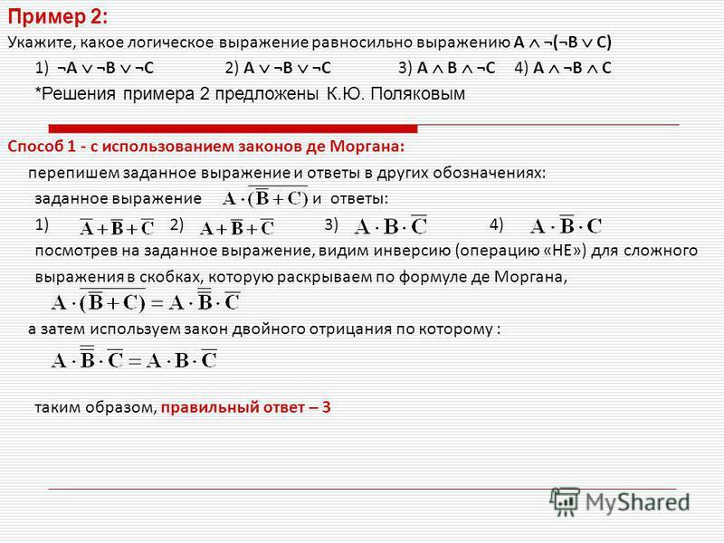Пример 2: Укажите, какое логическое выражение равносильно выражению A ¬(¬B C) 1) ¬A ¬B ¬C 2) A ¬B ¬C 3) A B ¬C4) A ¬B C *Решения примера 2 предложены К.Ю. Поляковым Способ 1 - с использованием законов де Моргана: перепишем заданное выражение и ответы