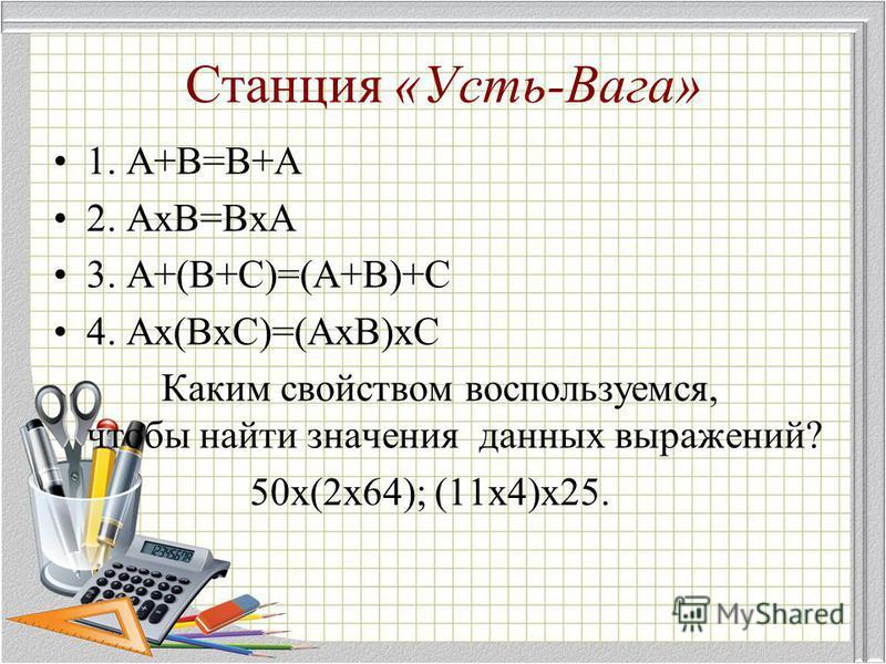 Станция «Усть-Вага» 1. А+В=В+А 2. АхВ=ВхА 3. А+(В+С)=(А+В)+С 4. Ах(ВхС)=(АхВ)хС Каким свойством воспользуемся, чтобы найти значения данных выражений? 50 х(2 х 64); (11 х 4)х 25.