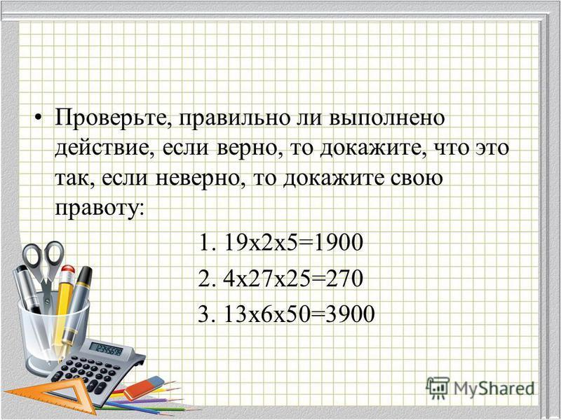 Проверьте, правильно ли выполнено действие, если верно, то докажите, что это так, если неверно, то докажите свою правоту: 1. 19 х 2 х 5=1900 2. 4 х 27 х 25=270 3. 13 х 6 х 50=3900