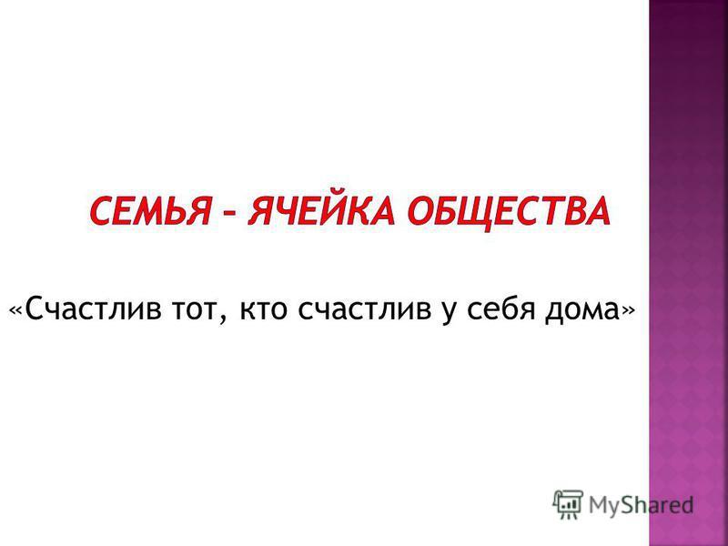 «Счастлив тот, кто счастлив у себя дома»