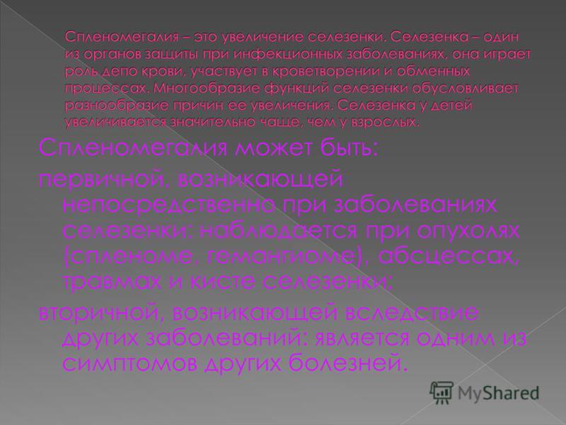 Спленомегалия может быть: первичной, возникающей непосредственно при заболеваниях селезенки: наблюдается при опухолях (спленоме, гемангиоме), абсцессах, травмах и кисте селезенки; вторичной, возникающей вследствие других заболеваний: является одним и