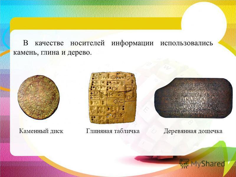 В качестве носителей информации использовались камень, глина и дерево. Каменный диск Глиняная табличка Деревянная дощечка