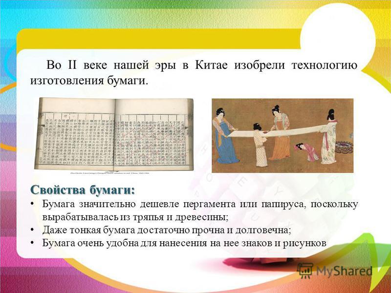 Во II веке нашей эры в Китае изобрели технологию изготовления бумаги. Свойства бумаги: Бумага значительно дешевле пергамента или папируса, поскольку вырабатывалась из тряпья и древесины; Даже тонкая бумага достаточно прочна и долговечна; Бумага очень