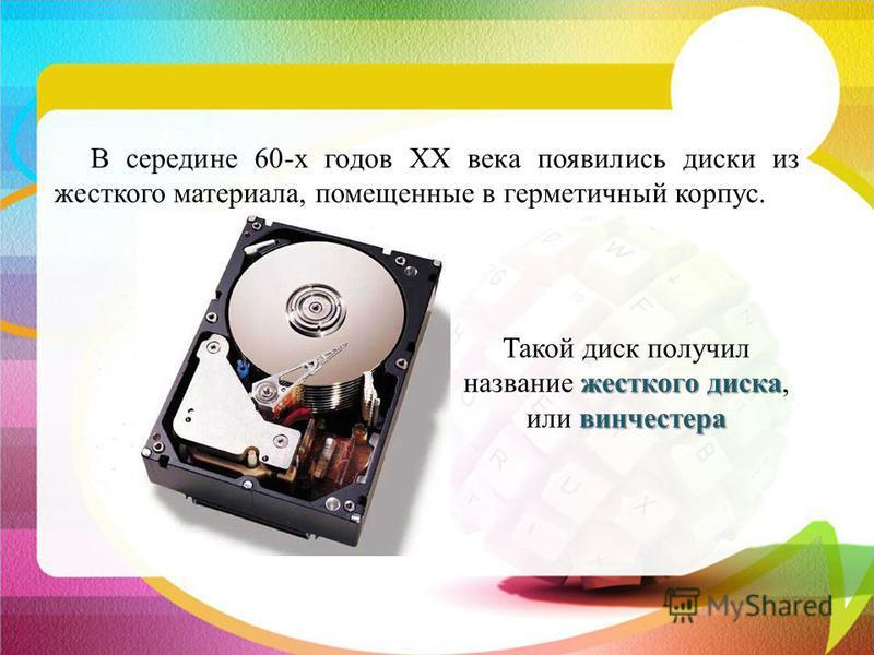 В середине 60-х годов ХХ века появились диски из жесткого материала, помещенные в герметичный корпус. жесткого диска винчестера Такой диск получил название жесткого диска, или винчестера