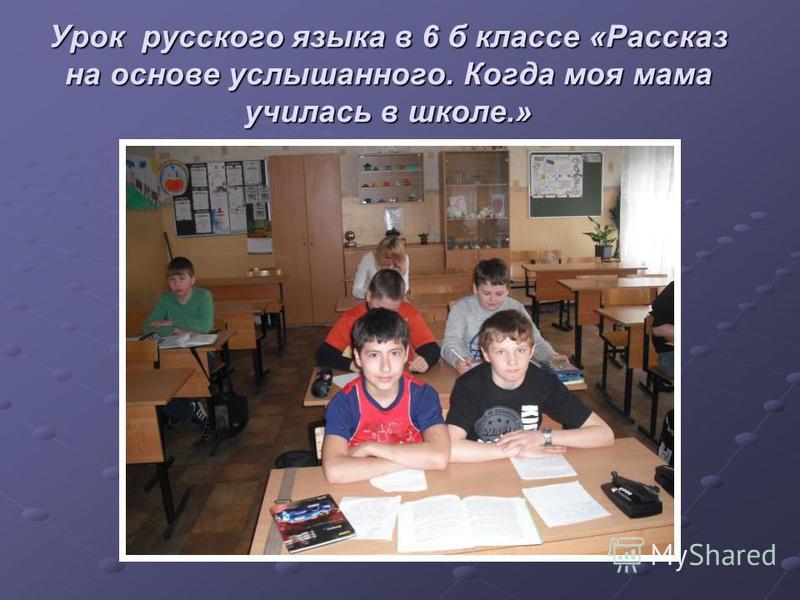 Урок русского языка в 6 б классе «Рассказ на основе услышанного. Когда моя мама училась в школе.»