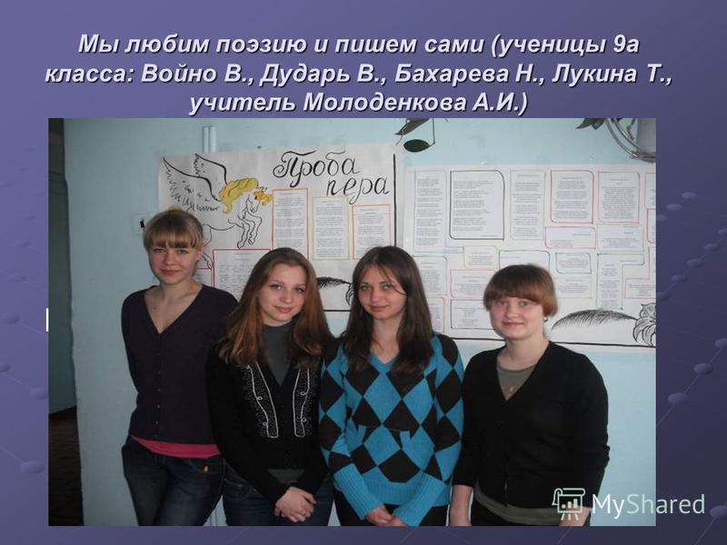 Мы любим поэзию и пишем сами (ученицы 9 а класса: Войно В., Дударь В., Бахарева Н., Лукина Т., учитель Молоденкова А.И.) Надпись
