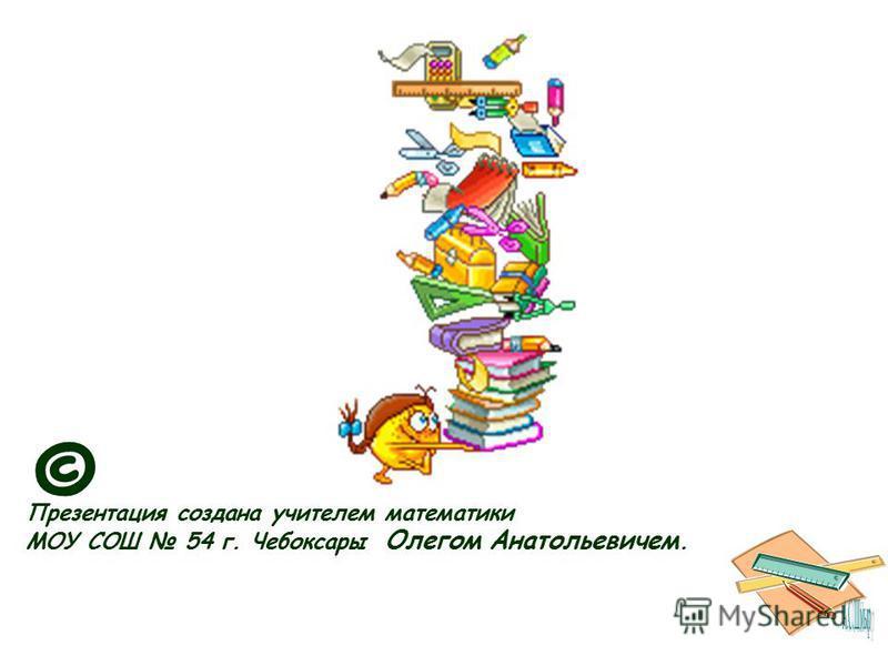 Презентация создана учителем математики МОУ СОШ 54 г. Чебоксары Олегом Анатольевичем. ©